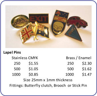 Lapel Pins 250 $1.55 250 $2.30 500 $1.05 500 $1.62 1000 $0.85 1000 $1.47 Size 25mm x 1mm thickness Fittings: Butterfly clutch, Brooch  or Stick Pin Brass / Enamel Stainless CMYK