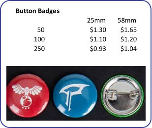 Button Badges 25mm 58mm 50 $1.30 $1.65 100 $1.10 $1.20 250 $0.93 $1.04