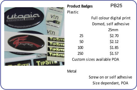 PB25 Product Badges Plastic 25mm 25 $2.70 50 $2.12 100 $1.85 250 $1.57 Metal Domed, self adhesive Full colour digital print Screw on or self adhesive Size dependant, POA Custom sizes available POA
