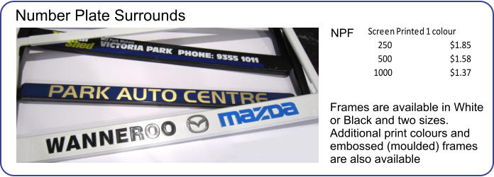 Frames are available in White or Black and two sizes.  Additional print colours and embossed (moulded) frames are also available 250 $1.85 500 $1.58 1000 $1.37 Screen Printed 1 colour NPF Number Plate Surrounds