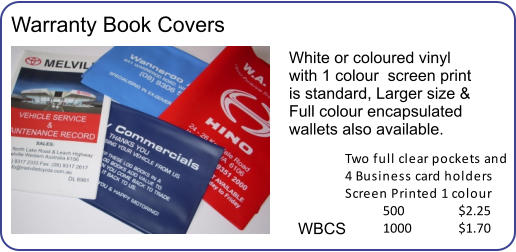 Warranty Book Covers White or coloured vinyl with 1 colour  screen print is standard, Larger size & Full colour encapsulated wallets also available. WBCS  Two full clear pockets and  4 Business card holders  Screen Printed 1 colour 500		$2.25 1000		$1.70