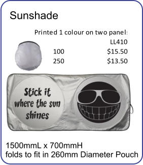 Sunshade Printed 1 colour on two panels LL410 100 $15.50 250 $13.50 1500mmL x 700mmH folds to fit in 260mm Diameter Pouch