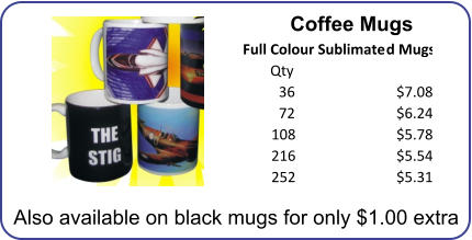 Coffee Mugs Qty 36 $7.08 72 $6.24 108 $5.78 216 $5.54 252 $5.31       Full Colour Sublimated Mugs Also available on black mugs for only $1.00 extra