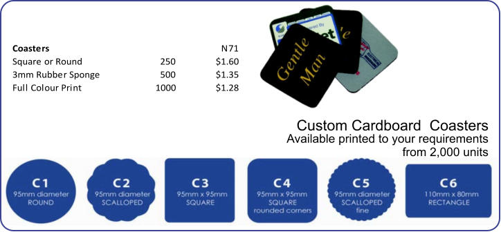 Coasters N71 Square or Round 250 $1.60 3mm Rubber Sponge 500 $1.35 Full Colour Print 1000 $1.28 Custom Cardboard  Coasters Available printed to your requirements from 2,000 units